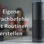 Amazon Echo Geräte mit eigenen Alexa Sprachbefehlen durch Routinen steuern - So klappt es!